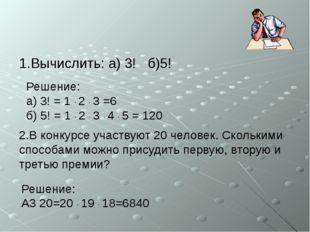 1.Вычислить: а) 3! б)5! 2.В конкурсе участвуют 20 человек. Сколькими способам