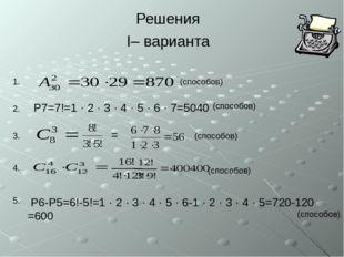 Решения I– варианта (способов) (способов) (способов) 1. 2. 3. 4. 5. P7=7!=1