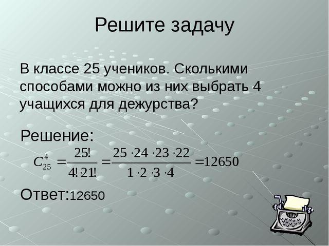 Решите задачу В классе 25 учеников. Сколькими способами можно из них выбрать...