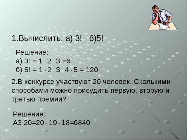1.Вычислить: а) 3! б)5! 2.В конкурсе участвуют 20 человек. Сколькими способам...