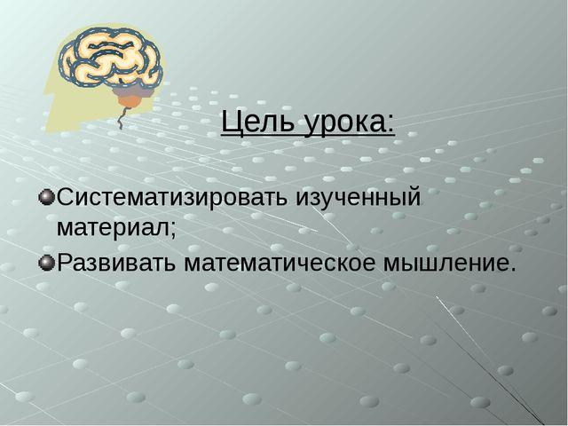 Цель урока: Систематизировать изученный материал; Развивать математическое мы...