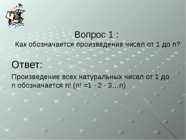 Вопрос 1 : Как обозначается произведение чисел от 1 до n? Ответ: Произведение...