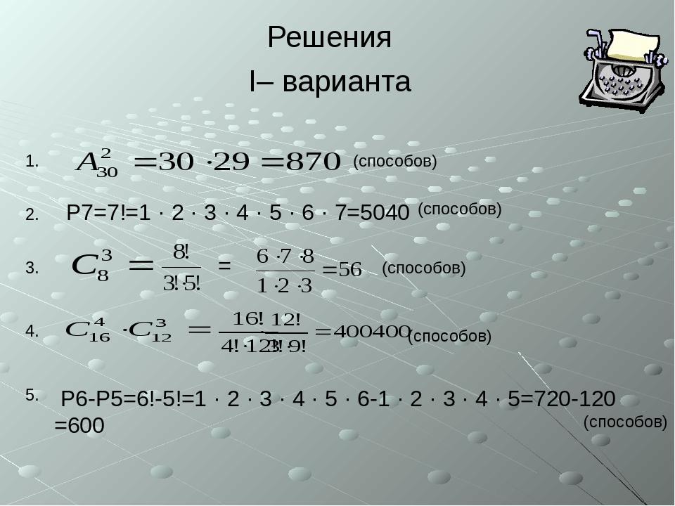 Решения I– варианта (способов) (способов) (способов) 1. 2. 3. 4. 5. P7=7!=1...