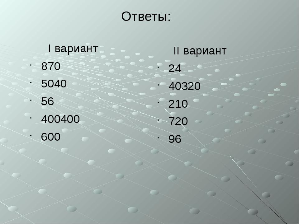Ответы: I вариант 870 5040 56 400400 600 II вариант 24 40320 210 720 96