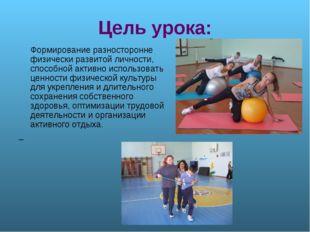 Цель урока: Формирование разносторонне физически развитой личности, способной