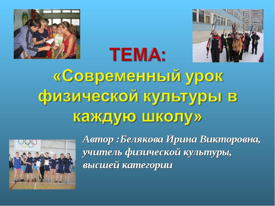 Автор :Белякова Ирина Викторовна, учитель физической культуры, высшей категории