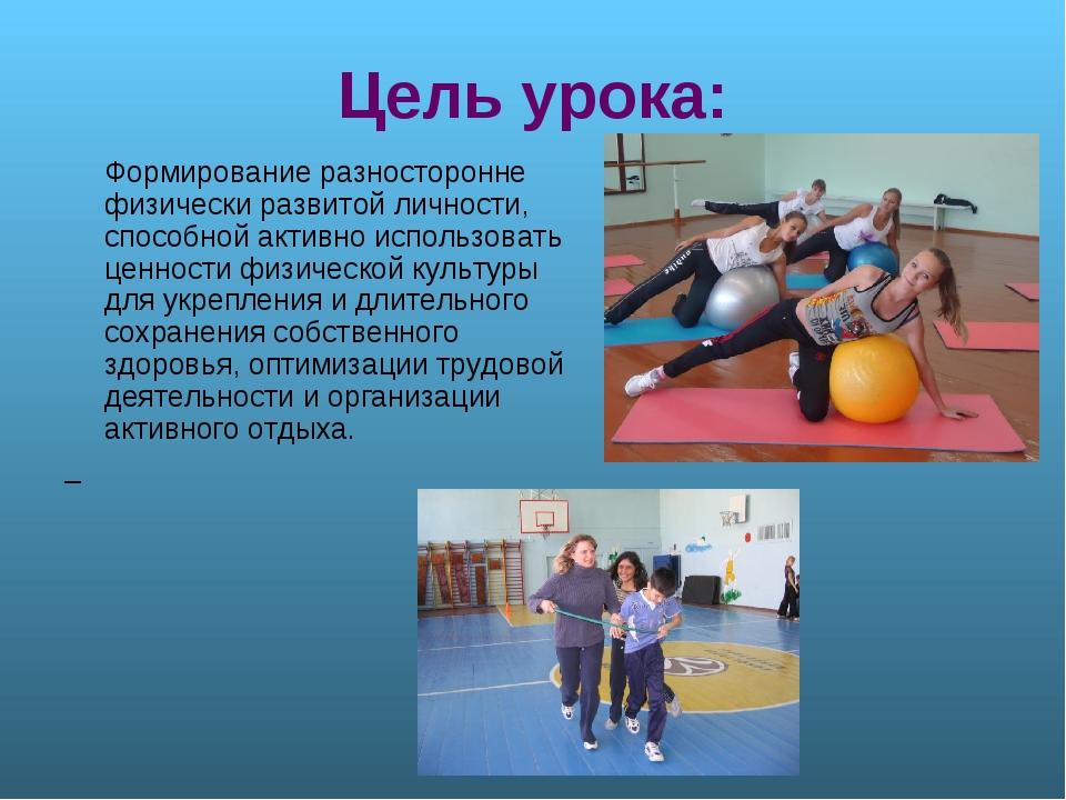 Цель урока: Формирование разносторонне физически развитой личности, способной...