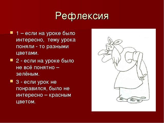 Рефлексия 1 – если на уроке было интересно, тему урока поняли - то разными цв...