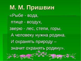 М. М. Пришвин «Рыбе - вода, птице - воздух, зверю - лес, степи, горы. А челов