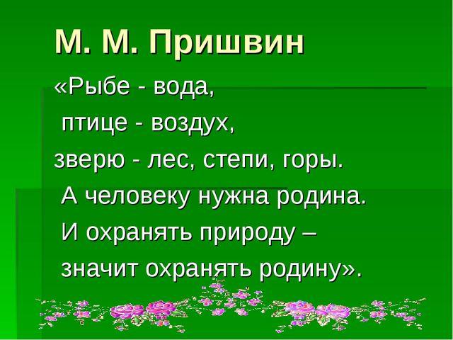 М. М. Пришвин «Рыбе - вода, птице - воздух, зверю - лес, степи, горы. А челов...