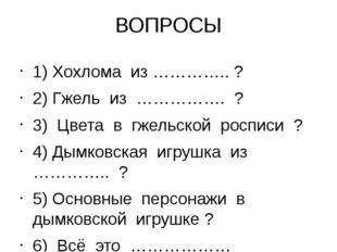 ВОПРОСЫ 1) Хохлома из ………….. ? 2) Гжель из ……………. ? 3) Цвета в гжельской росп