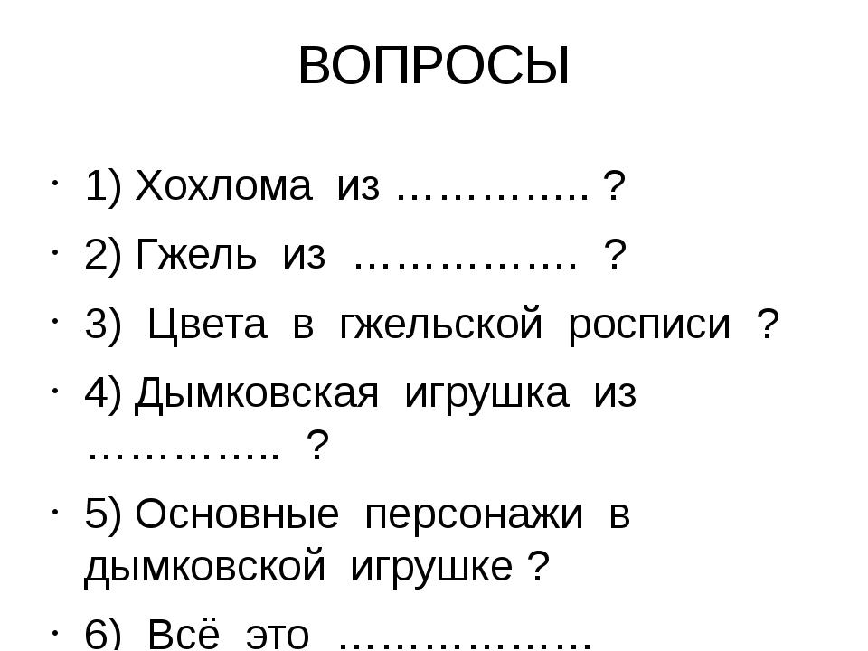 ВОПРОСЫ 1) Хохлома из ………….. ? 2) Гжель из ……………. ? 3) Цвета в гжельской росп...