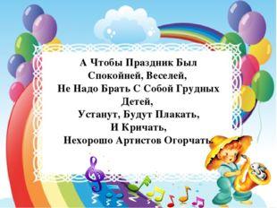 А Чтобы Праздник Был Спокойней, Веселей, Не Надо Брать С Собой Грудных Детей