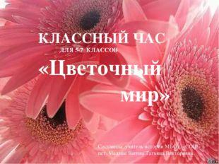 КЛАССНЫЙ ЧАС ДЛЯ 5-7 КЛАССОВ «Цветочный мир» Составила: учитель истории МБОУ