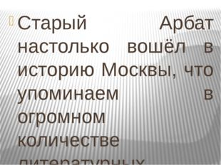 Старый Арбат настолько вошёл в историю Москвы, что упоминаем в огромном колич