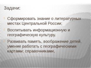 Задачи: Сформировать знание о литературных местах Центральной России; Воспиты
