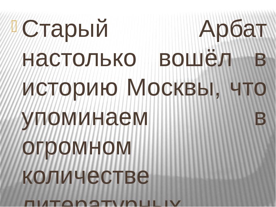 Старый Арбат настолько вошёл в историю Москвы, что упоминаем в огромном колич...