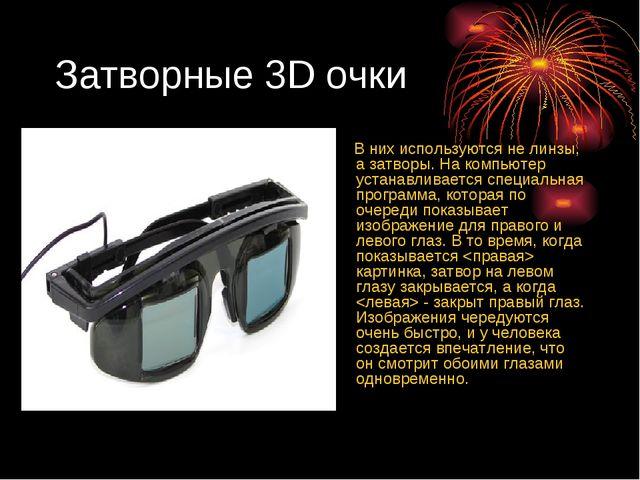 Затворные 3D очки В них используются не линзы, а затворы. На компьютер устана...