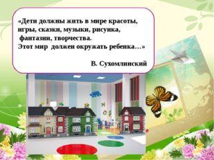 «Дети должны жить в мире красоты, игры, сказки, музыки, рисунка, фантазии, т