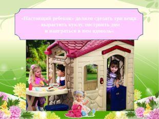 «Настоящий ребенок» должен сделать три вещи - вырастить куклу, построить дом