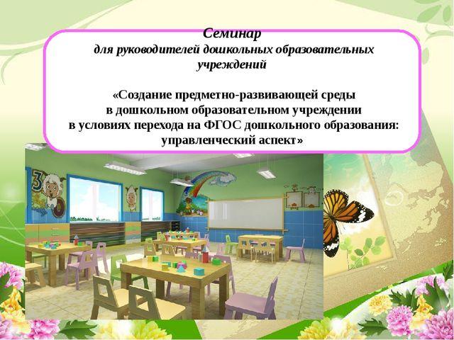 Семинар для руководителей дошкольных образовательных учреждений «Создание пр...