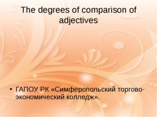 The degrees of comparison of adjectives ГАПОУ РК «Симферопольский торгово-эко
