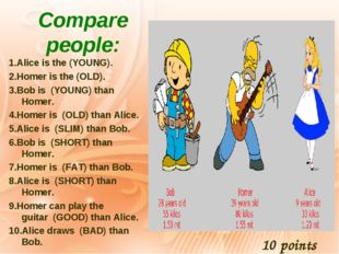 Compare people: 1.Alice is the (YOUNG). 2.Homer is the (OLD). 3.Bob is  (YOUN