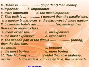 6. Health is ……………….. (important) than money. important		b. importanter c. mo