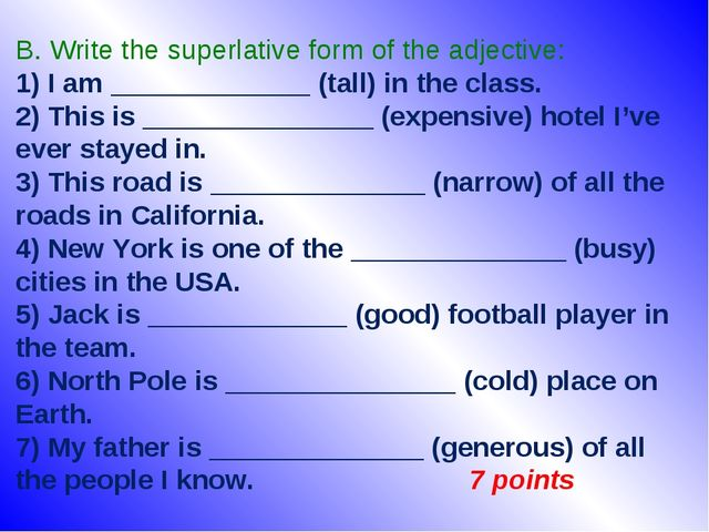 B. Write the superlative form of the adjective: 1) I am _____________ (tall)...