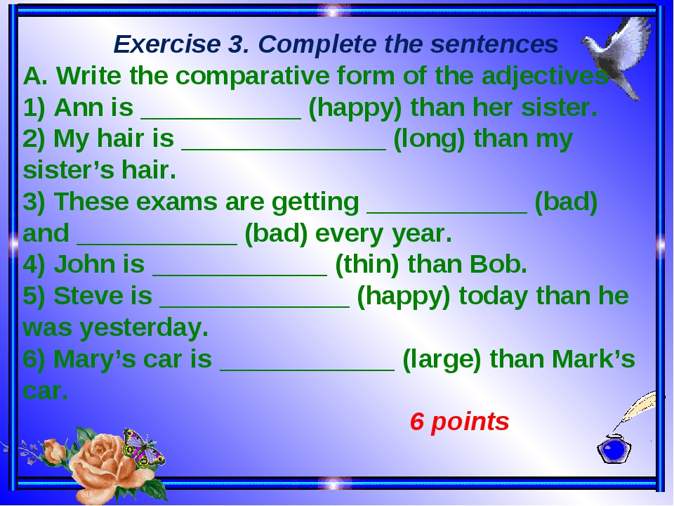 Exercise 3. Complete the sentences A. Write the comparative form of the adje...