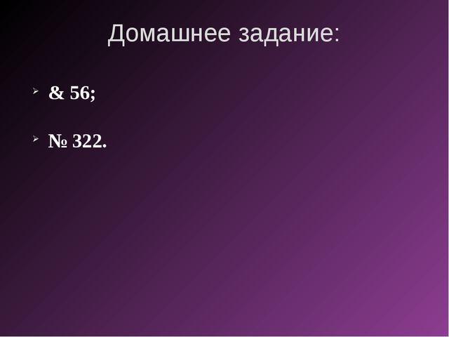Домашнее задание: & 56; № 322.