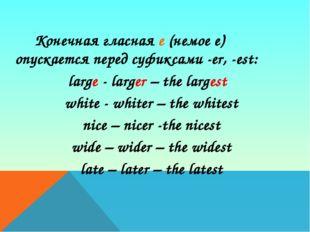 Конечная гласная е (немое е) опускается перед суфиксами -еr, -est: large -