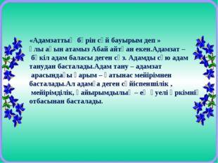 «Адамзаттың бәрін сүй бауырым деп » ұлы ақын атамыз Абай айтқан екен.Адамзат