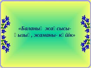 «Баланың жақсысы- қызық, жаманы- күйік»
