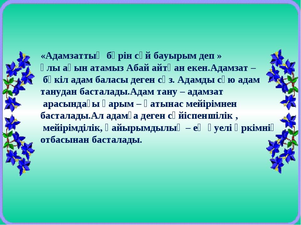 «Адамзаттың бәрін сүй бауырым деп » ұлы ақын атамыз Абай айтқан екен.Адамзат...