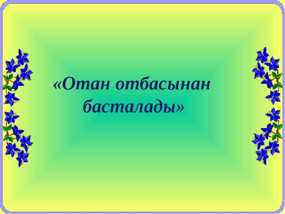 «Отан отбасынан басталады»