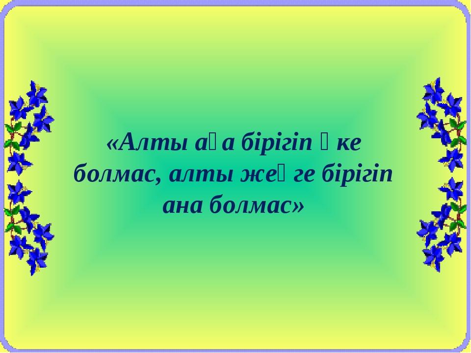«Алты аға бірігіп әке болмас, алты жеңге бірігіп ана болмас»