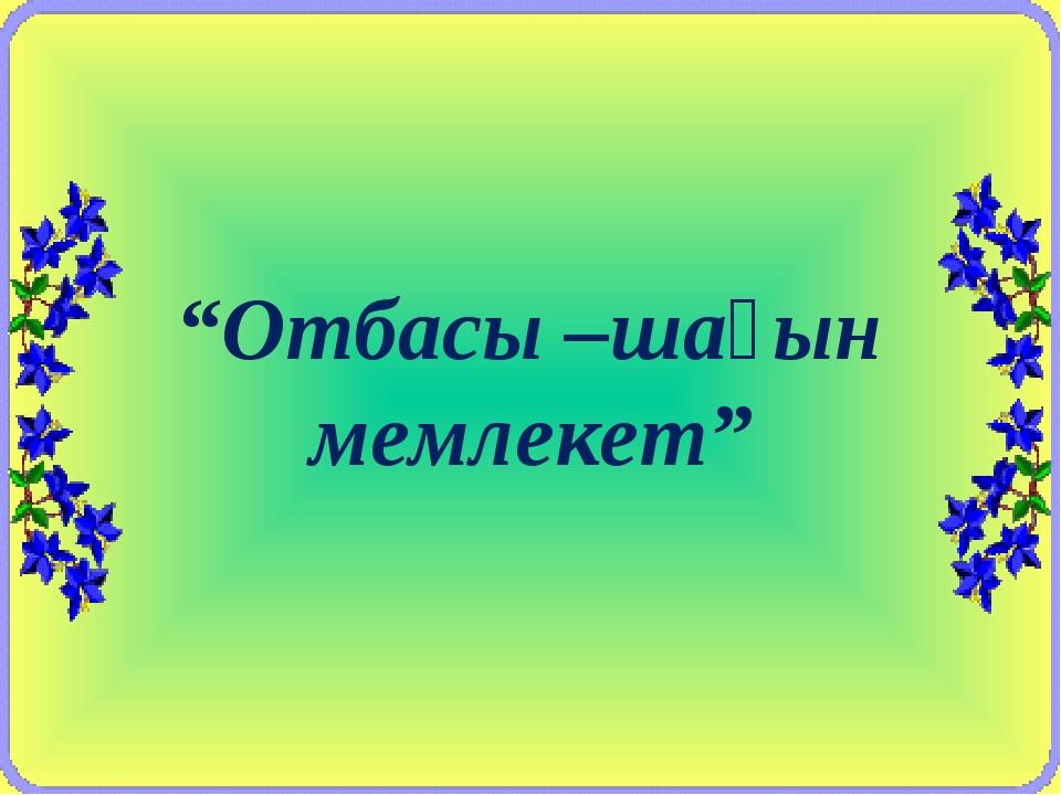 """""""Отбасы –шағын мемлекет"""""""