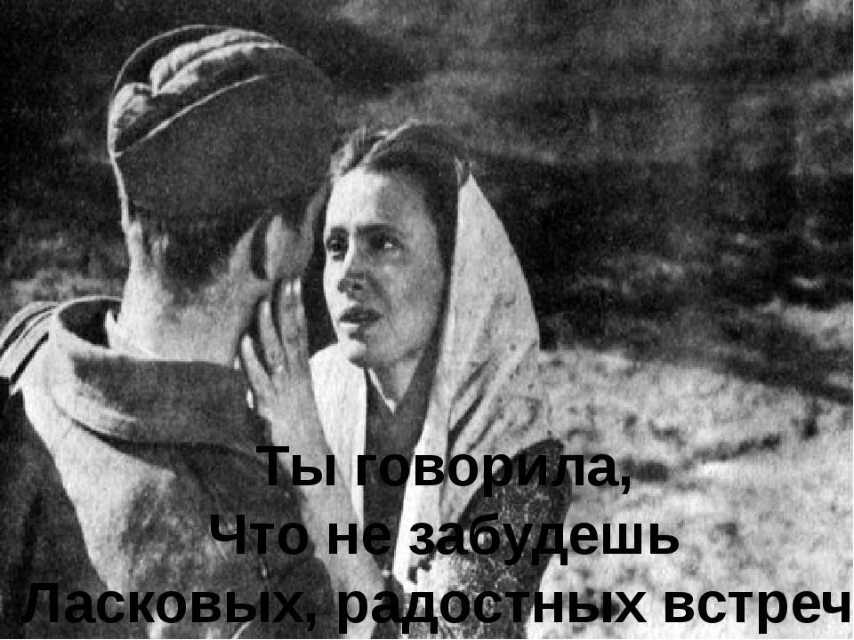 Ты говорила, Что не забудешь Ласковых, радостных встреч.