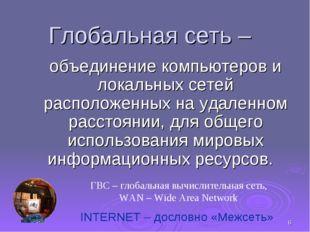* Глобальная сеть – объединение компьютеров и локальных сетей расположенных