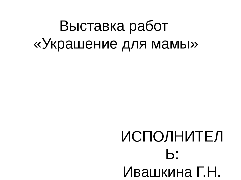 Выставка работ «Украшение для мамы» ИСПОЛНИТЕЛЬ: Ивашкина Г.Н. МБДОУ д.с. №12