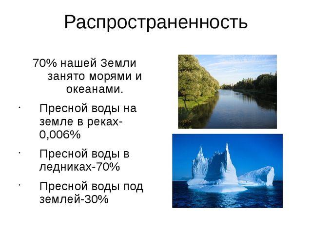 Распространенность 70% нашей Земли занято морями и океанами. Пресной воды н...