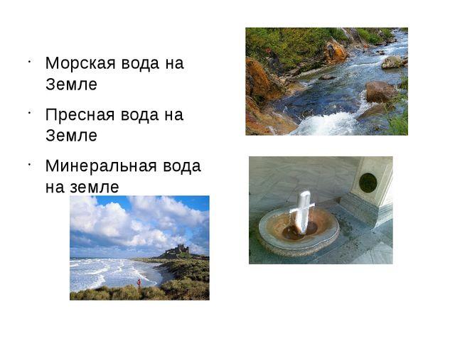 Морская вода на Земле Пресная вода на Земле Минеральная вода на земле