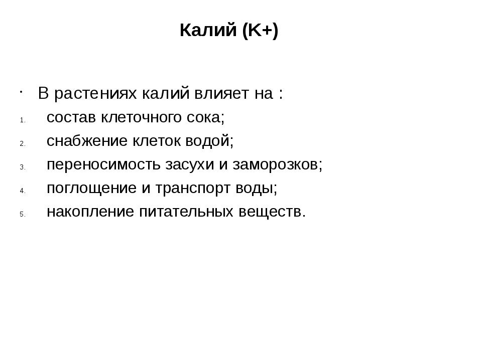 Калий (K+)  В растениях калий влияет на : состав клеточного сока; снабжени...