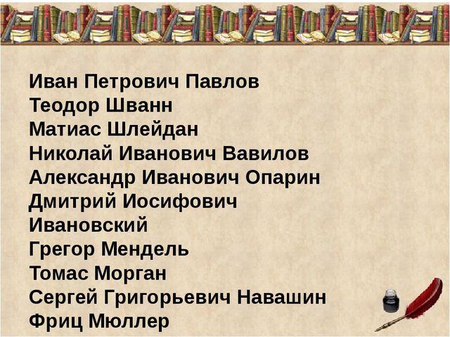 Иван Петрович Павлов Теодор Шванн Матиас Шлейдан Николай Иванович Вавилов Але...