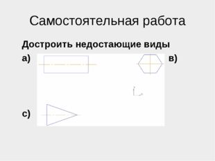 Самостоятельная работа Достроить недостающие виды а) в) с)