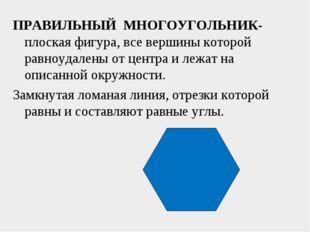 ПРАВИЛЬНЫЙ МНОГОУГОЛЬНИК- плоская фигура, все вершины которой равноудалены от