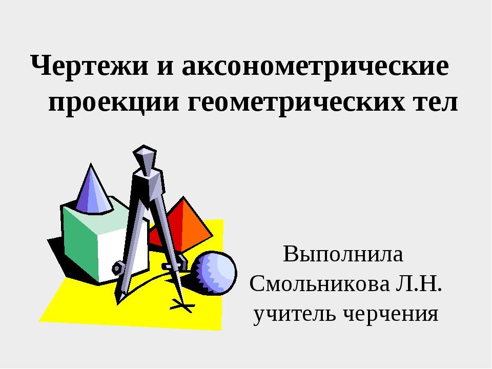 Чертежи и аксонометрические проекции геометрических тел Выполнила Смольникова...