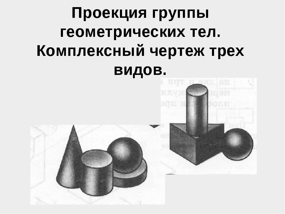 Проекция группы геометрических тел. Комплексный чертеж трех видов.