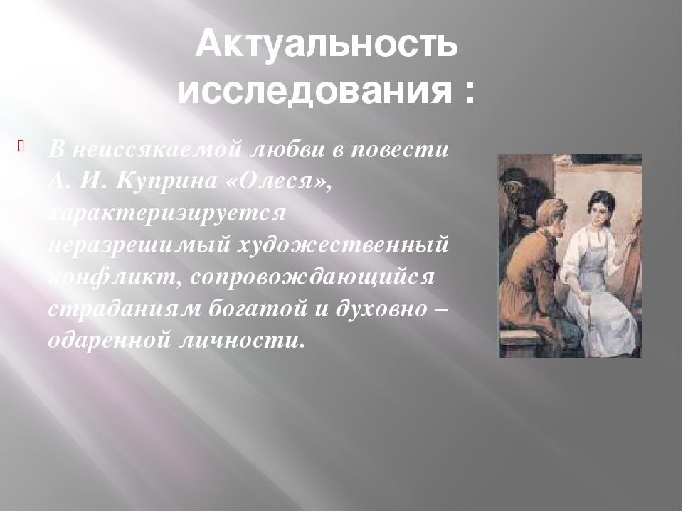 Актуальность исследования : В неиссякаемой любви в повести А. И. Куприна «Оле...